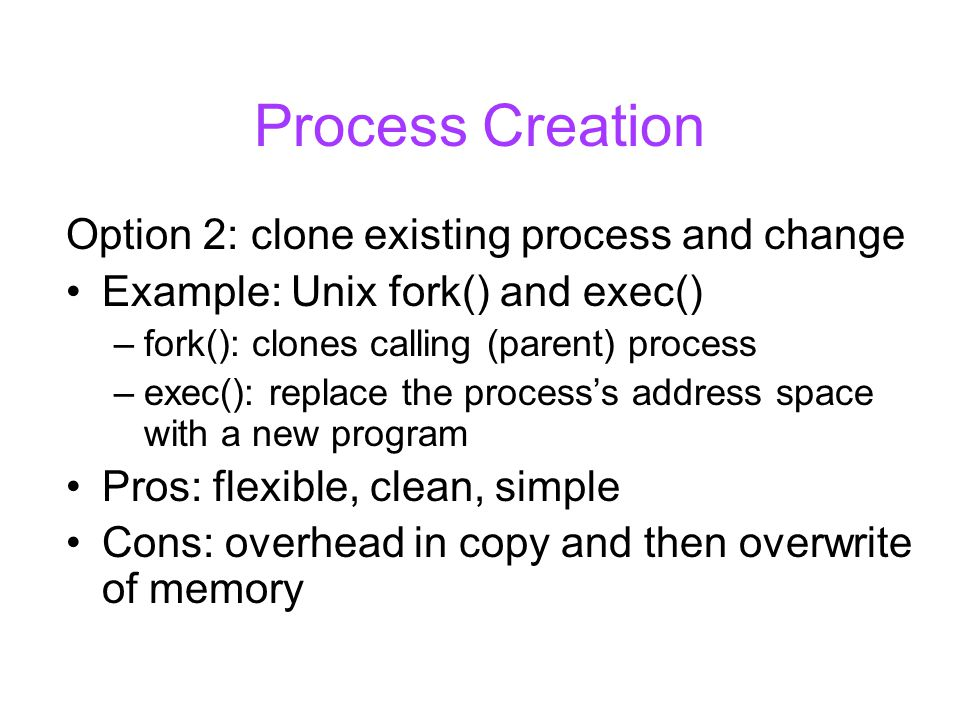 Process Creation Option 2: clone existing process and change Example: Unix fork() and exec() –fork(): clones calling (parent) process –exec(): replace the process's address space with a new program Pros: flexible, clean, simple Cons: overhead in copy and then overwrite of memory