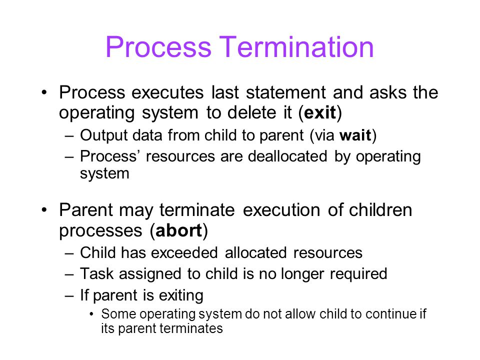 Process Termination Process executes last statement and asks the operating system to delete it (exit) –Output data from child to parent (via wait) –Process' resources are deallocated by operating system Parent may terminate execution of children processes (abort) –Child has exceeded allocated resources –Task assigned to child is no longer required –If parent is exiting Some operating system do not allow child to continue if its parent terminates