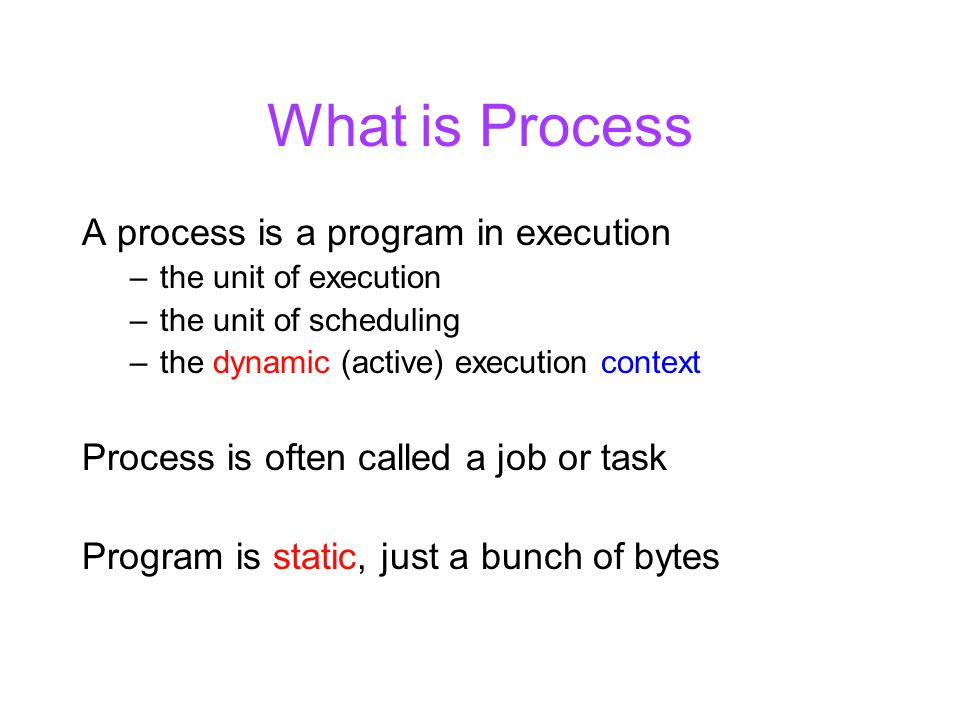 What is Process A process is a program in execution –the unit of execution –the unit of scheduling –the dynamic (active) execution context Process is often called a job or task Program is static, just a bunch of bytes