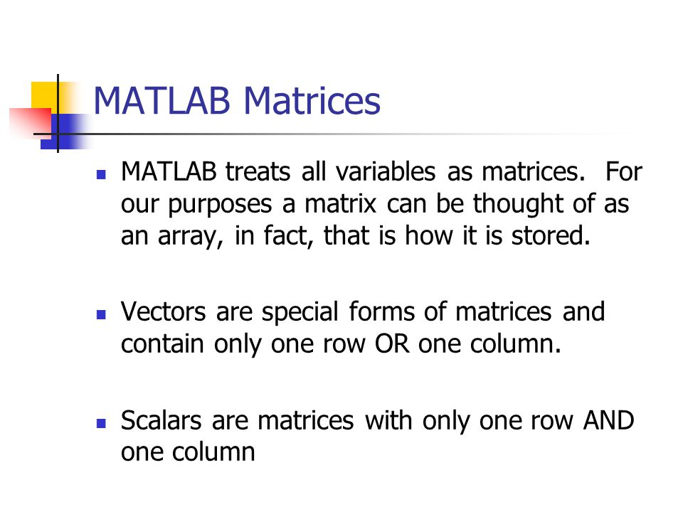 MATLAB Matrices MATLAB treats all variables as matrices.