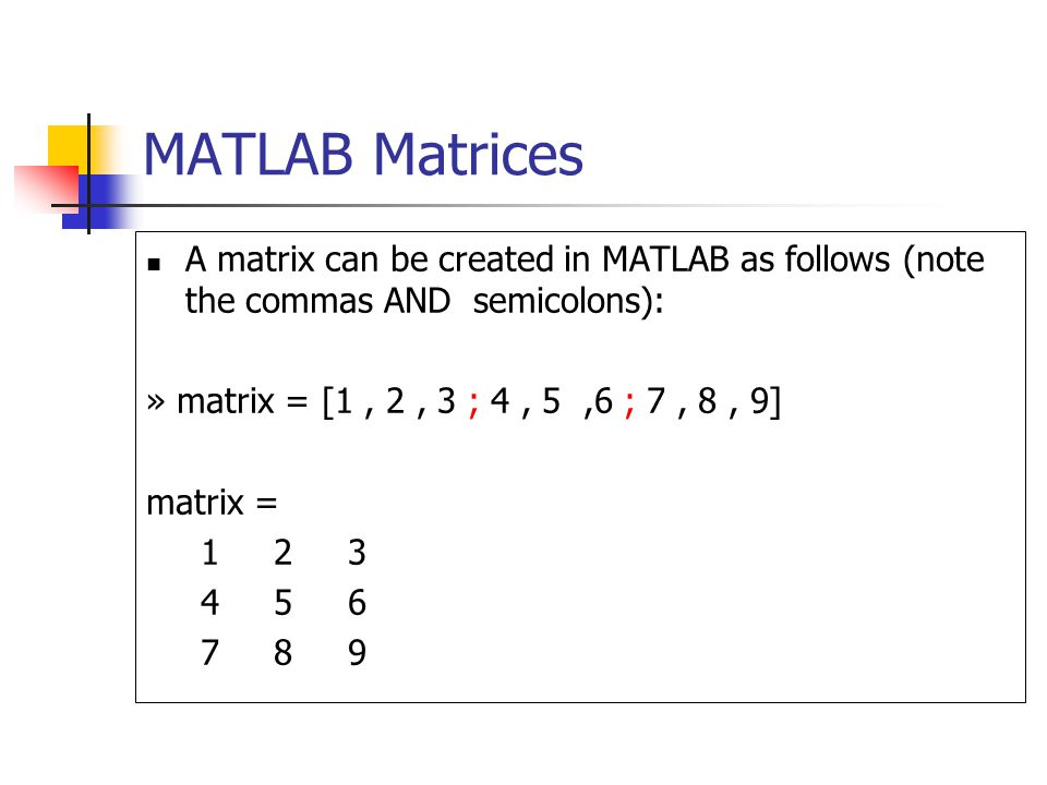 MATLAB Matrices A matrix can be created in MATLAB as follows (note the commas AND semicolons): » matrix = [1, 2, 3 ; 4, 5,6 ; 7, 8, 9] matrix =