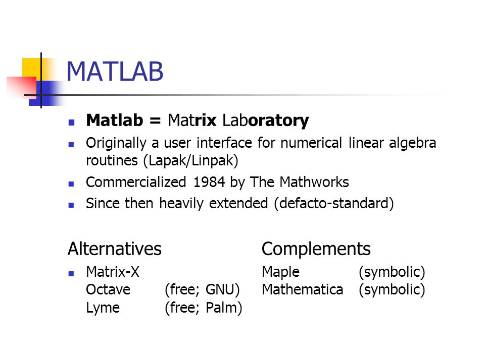 MATLAB Matlab = Matrix Laboratory Originally a user interface for numerical linear algebra routines (Lapak/Linpak) Commercialized 1984 by The Mathworks Since then heavily extended (defacto-standard) Alternatives Complements Matrix-XMaple(symbolic) Octave(free; GNU)Mathematica(symbolic) Lyme(free; Palm)