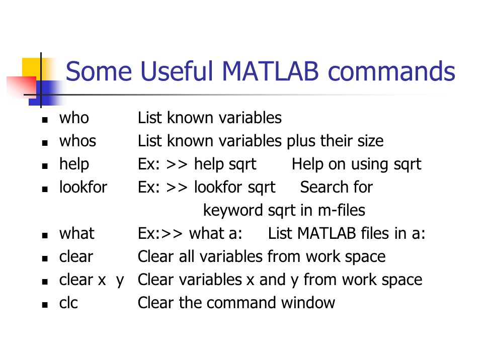 Some Useful MATLAB commands whoList known variables whosList known variables plus their size helpEx: >> help sqrt Help on using sqrt lookforEx: >> lookfor sqrt Search for keyword sqrt in m-files what Ex:>> what a: List MATLAB files in a: clearClear all variables from work space clear x yClear variables x and y from work space clcClear the command window