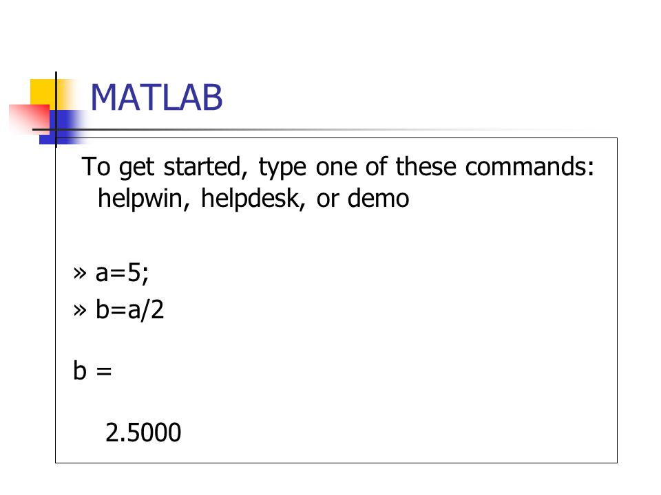 MATLAB To get started, type one of these commands: helpwin, helpdesk, or demo » a=5; » b=a/2 b =