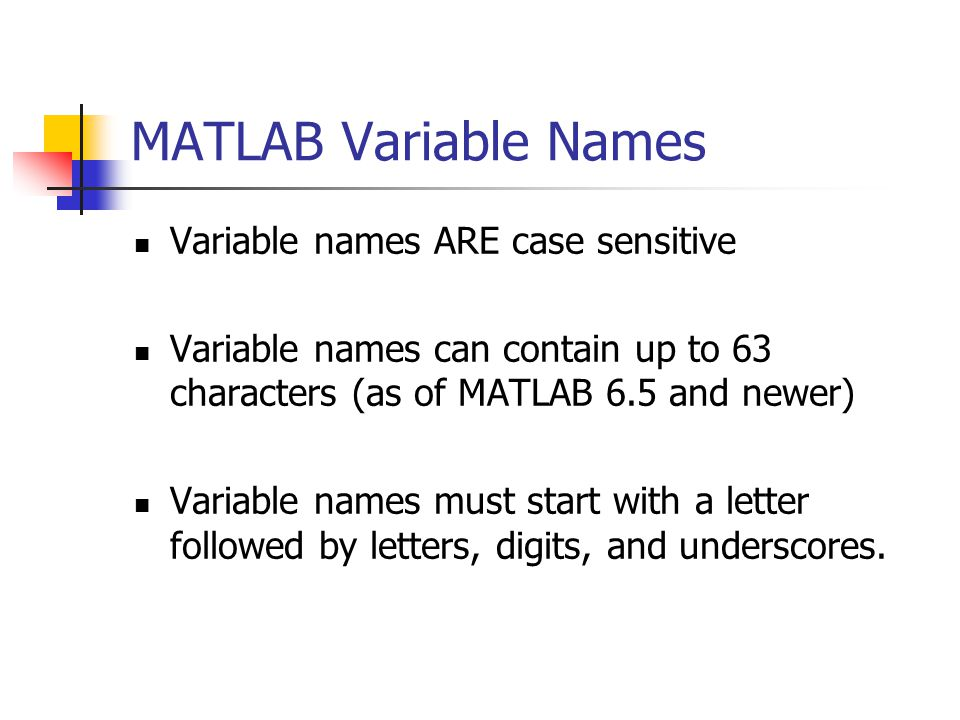 MATLAB Variable Names Variable names ARE case sensitive Variable names can contain up to 63 characters (as of MATLAB 6.5 and newer) Variable names must start with a letter followed by letters, digits, and underscores.