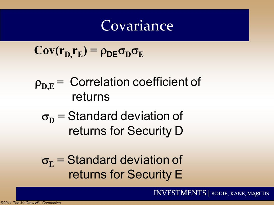 INVESTMENTS | BODIE, KANE, MARCUS ©2011 The McGraw-Hill Companies  D,E = Correlation coefficient of returns Cov(r D, r E ) =  DE  D  E  D = Standard deviation of returns for Security D  E = Standard deviation of returns for Security E Covariance 10
