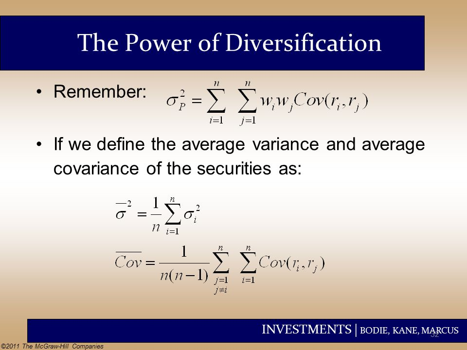 INVESTMENTS | BODIE, KANE, MARCUS ©2011 The McGraw-Hill Companies The Power of Diversification Remember: If we define the average variance and average covariance of the securities as: 32