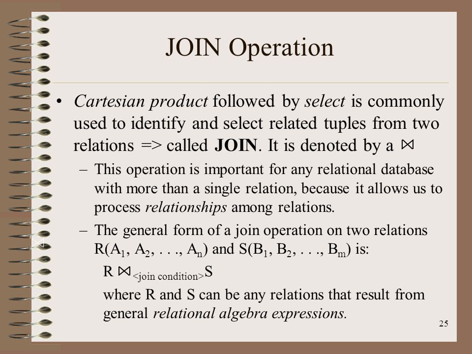25 JOIN Operation Cartesian product followed by select is commonly used to identify and select related tuples from two relations => called JOIN.