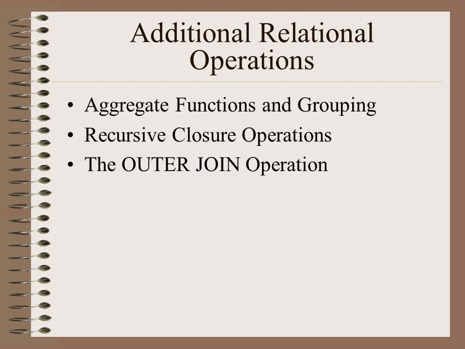 Additional Relational Operations Aggregate Functions and Grouping Recursive Closure Operations The OUTER JOIN Operation