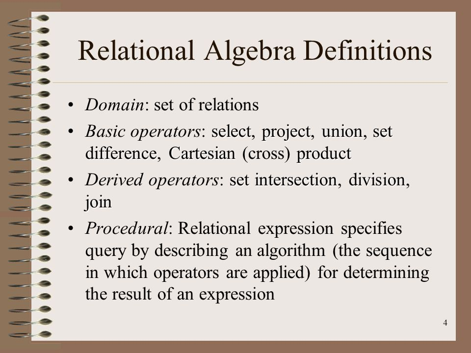 4 Relational Algebra Definitions Domain: set of relations selectprojectunionset differenceCartesianproductBasic operators: select, project, union, set difference, Cartesian (cross) product set intersectiondivision joinDerived operators: set intersection, division, join Procedural: Relational expression specifies query by describing an algorithm (the sequence in which operators are applied) for determining the result of an expression