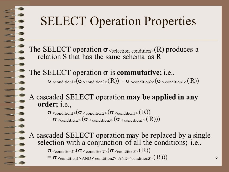 6 SELECT Operation Properties The SELECT operation   (R) produces a relation S that has the same schema as R The SELECT operation  is commutative; i.e.,   (   ( R)) =   (   ( R)) A cascaded SELECT operation may be applied in any order; i.e.,   (   (   ( R))  =   (   (   ( R))) A cascaded SELECT operation may be replaced by a single selection with a conjunction of all the conditions; i.e.,   (   (   ( R))  =   AND AND ( R)))
