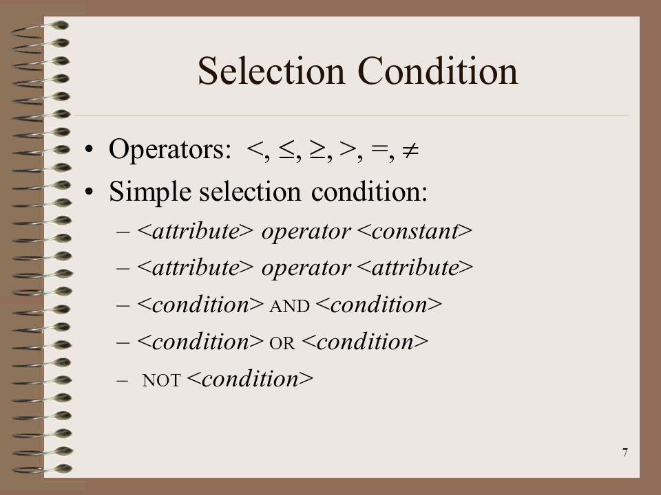 7 Selection Condition Operators:, =,  Simple selection condition: – operator – AND – OR – NOT