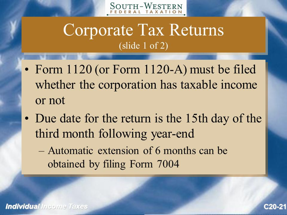 Individual Income Taxes C20-21 Corporate Tax Returns (slide 1 of 2) Form 1120 (or Form 1120-A) must be filed whether the corporation has taxable income or not Due date for the return is the 15th day of the third month following year-end –Automatic extension of 6 months can be obtained by filing Form 7004 Form 1120 (or Form 1120-A) must be filed whether the corporation has taxable income or not Due date for the return is the 15th day of the third month following year-end –Automatic extension of 6 months can be obtained by filing Form 7004
