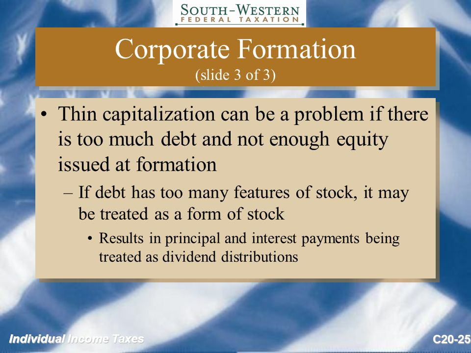 Individual Income Taxes C20-25 Corporate Formation (slide 3 of 3) Thin capitalization can be a problem if there is too much debt and not enough equity issued at formation –If debt has too many features of stock, it may be treated as a form of stock Results in principal and interest payments being treated as dividend distributions Thin capitalization can be a problem if there is too much debt and not enough equity issued at formation –If debt has too many features of stock, it may be treated as a form of stock Results in principal and interest payments being treated as dividend distributions