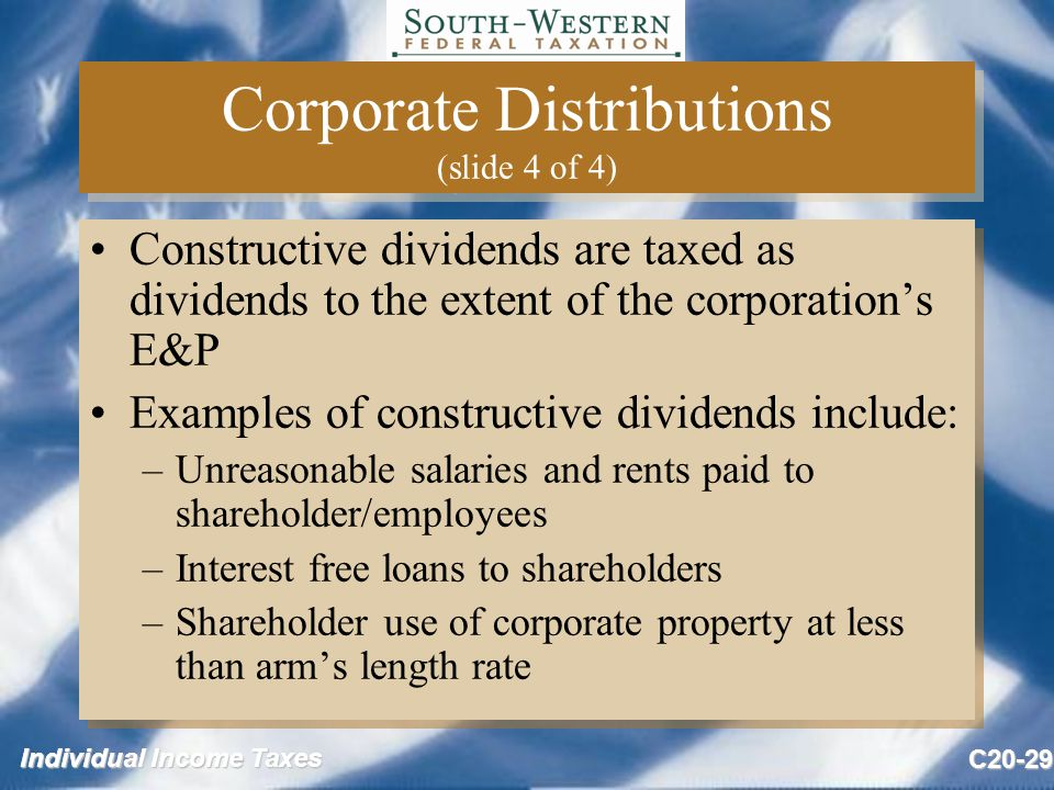 Individual Income Taxes C20-29 Corporate Distributions (slide 4 of 4) Constructive dividends are taxed as dividends to the extent of the corporation's E&P Examples of constructive dividends include: –Unreasonable salaries and rents paid to shareholder/employees –Interest free loans to shareholders –Shareholder use of corporate property at less than arm's length rate Constructive dividends are taxed as dividends to the extent of the corporation's E&P Examples of constructive dividends include: –Unreasonable salaries and rents paid to shareholder/employees –Interest free loans to shareholders –Shareholder use of corporate property at less than arm's length rate