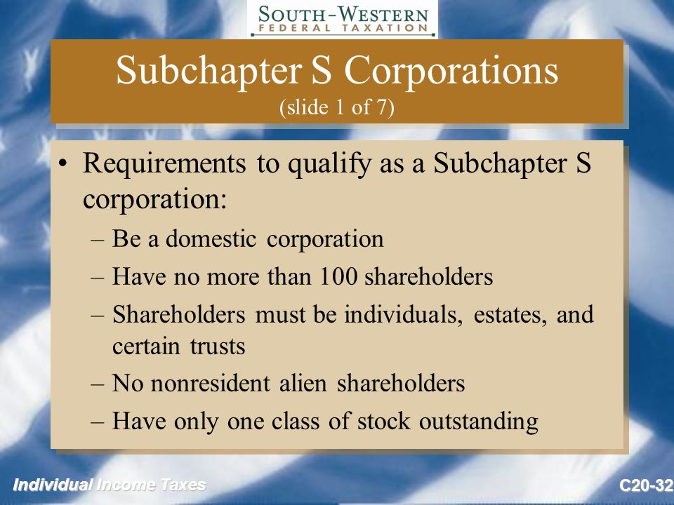 Individual Income Taxes C20-32 Subchapter S Corporations (slide 1 of 7) Requirements to qualify as a Subchapter S corporation: –Be a domestic corporation –Have no more than 100 shareholders –Shareholders must be individuals, estates, and certain trusts –No nonresident alien shareholders –Have only one class of stock outstanding Requirements to qualify as a Subchapter S corporation: –Be a domestic corporation –Have no more than 100 shareholders –Shareholders must be individuals, estates, and certain trusts –No nonresident alien shareholders –Have only one class of stock outstanding