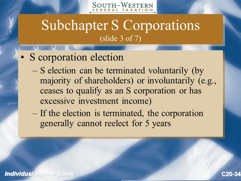 Individual Income Taxes C20-34 Subchapter S Corporations (slide 3 of 7) S corporation election –S election can be terminated voluntarily (by majority of shareholders) or involuntarily (e.g., ceases to qualify as an S corporation or has excessive investment income) –If the election is terminated, the corporation generally cannot reelect for 5 years S corporation election –S election can be terminated voluntarily (by majority of shareholders) or involuntarily (e.g., ceases to qualify as an S corporation or has excessive investment income) –If the election is terminated, the corporation generally cannot reelect for 5 years