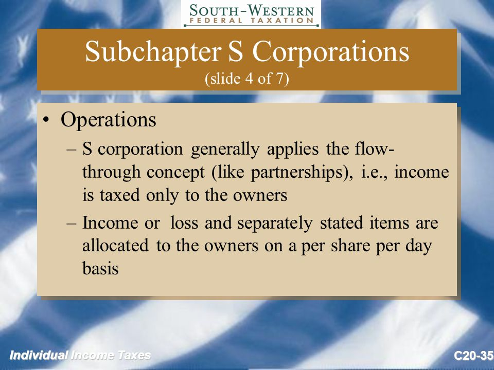 Individual Income Taxes C20-35 Subchapter S Corporations (slide 4 of 7) Operations –S corporation generally applies the flow- through concept (like partnerships), i.e., income is taxed only to the owners –Income or loss and separately stated items are allocated to the owners on a per share per day basis Operations –S corporation generally applies the flow- through concept (like partnerships), i.e., income is taxed only to the owners –Income or loss and separately stated items are allocated to the owners on a per share per day basis