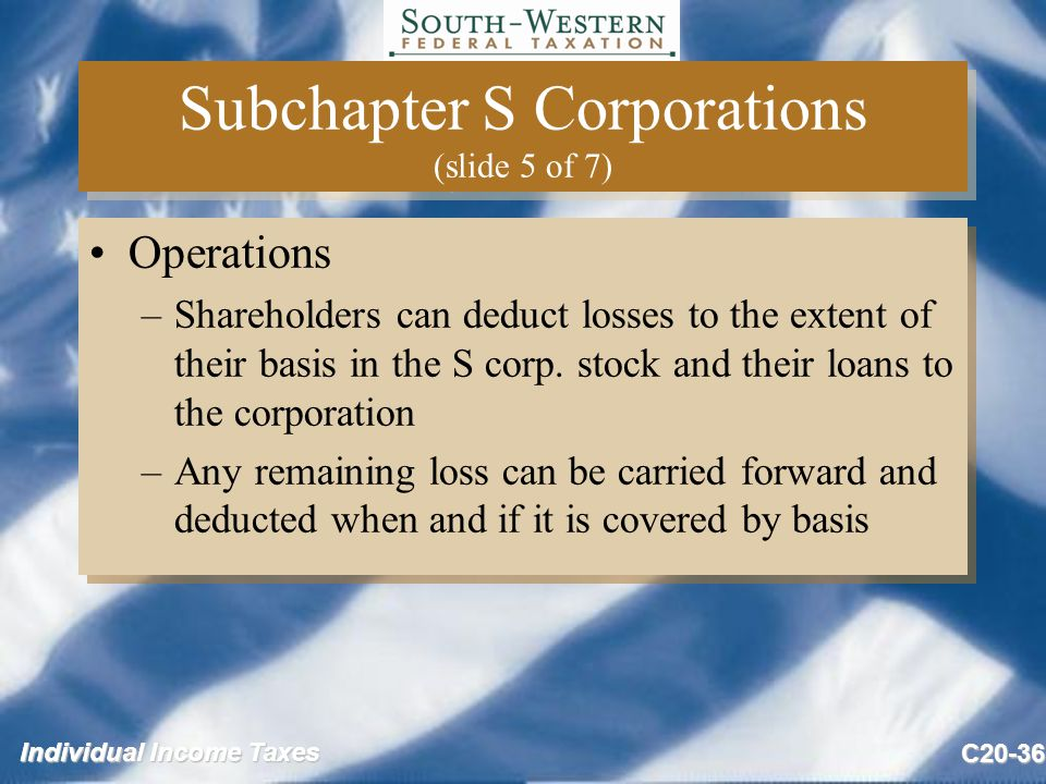 Individual Income Taxes C20-36 Subchapter S Corporations (slide 5 of 7) Operations –Shareholders can deduct losses to the extent of their basis in the S corp.