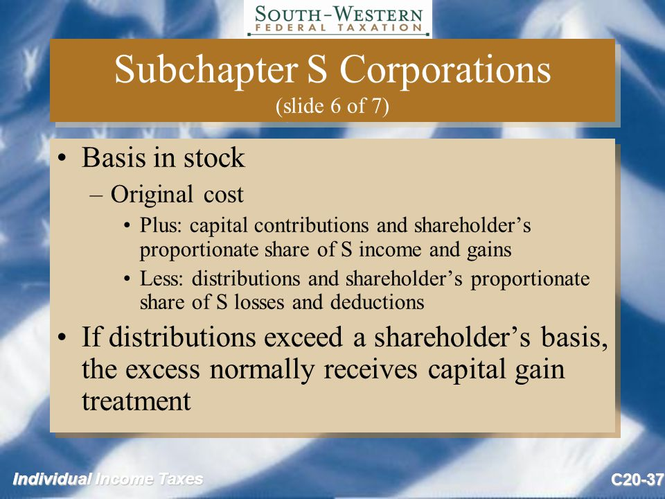 Individual Income Taxes C20-37 Subchapter S Corporations (slide 6 of 7) Basis in stock –Original cost Plus: capital contributions and shareholder's proportionate share of S income and gains Less: distributions and shareholder's proportionate share of S losses and deductions If distributions exceed a shareholder's basis, the excess normally receives capital gain treatment Basis in stock –Original cost Plus: capital contributions and shareholder's proportionate share of S income and gains Less: distributions and shareholder's proportionate share of S losses and deductions If distributions exceed a shareholder's basis, the excess normally receives capital gain treatment