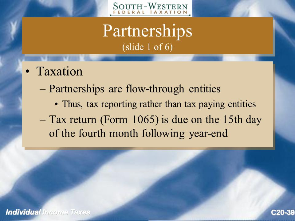 Individual Income Taxes C20-39 Partnerships (slide 1 of 6) Taxation –Partnerships are flow-through entities Thus, tax reporting rather than tax paying entities –Tax return (Form 1065) is due on the 15th day of the fourth month following year-end Taxation –Partnerships are flow-through entities Thus, tax reporting rather than tax paying entities –Tax return (Form 1065) is due on the 15th day of the fourth month following year-end
