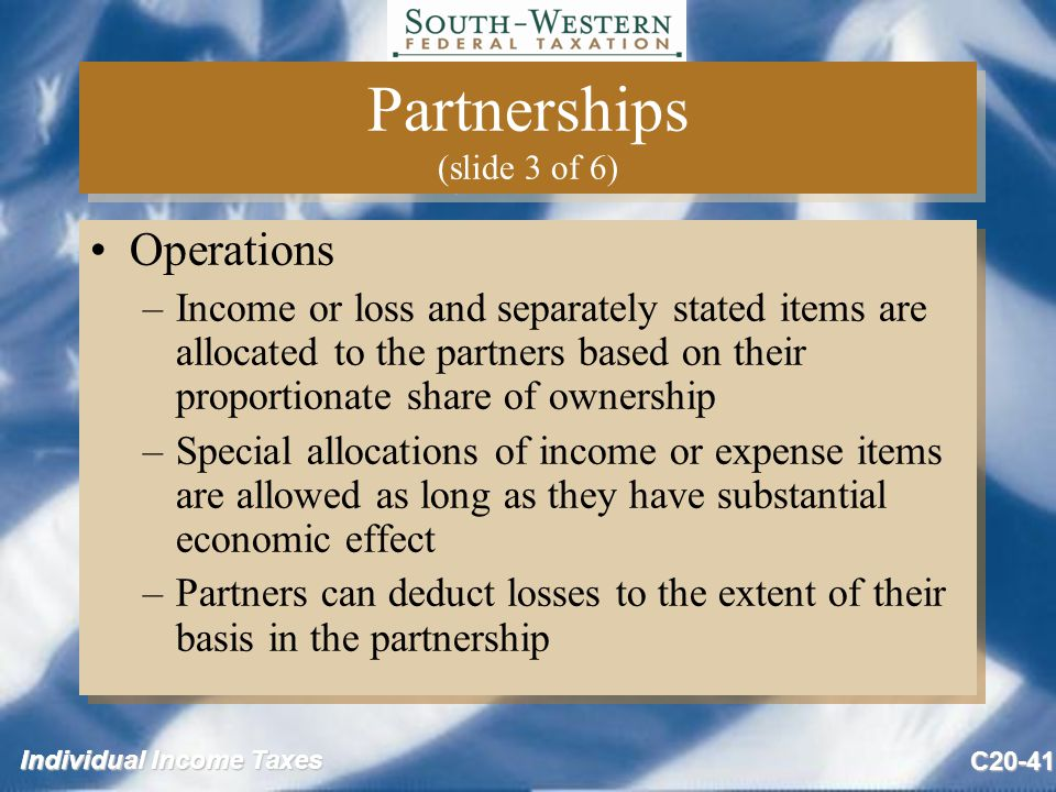 Individual Income Taxes C20-41 Partnerships (slide 3 of 6) Operations –Income or loss and separately stated items are allocated to the partners based on their proportionate share of ownership –Special allocations of income or expense items are allowed as long as they have substantial economic effect –Partners can deduct losses to the extent of their basis in the partnership Operations –Income or loss and separately stated items are allocated to the partners based on their proportionate share of ownership –Special allocations of income or expense items are allowed as long as they have substantial economic effect –Partners can deduct losses to the extent of their basis in the partnership