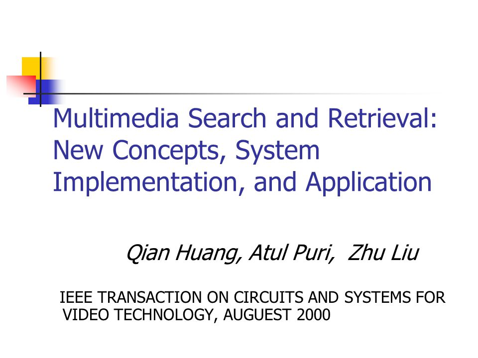 Multimedia Search and Retrieval: New Concepts, System Implementation, and Application Qian Huang, Atul Puri, Zhu Liu IEEE TRANSACTION ON CIRCUITS AND SYSTEMS FOR VIDEO TECHNOLOGY, AUGUEST 2000