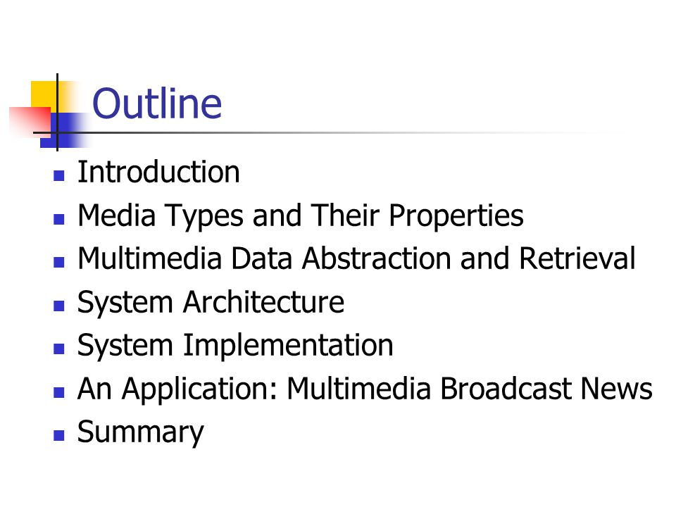 Outline Introduction Media Types and Their Properties Multimedia Data Abstraction and Retrieval System Architecture System Implementation An Application: Multimedia Broadcast News Summary