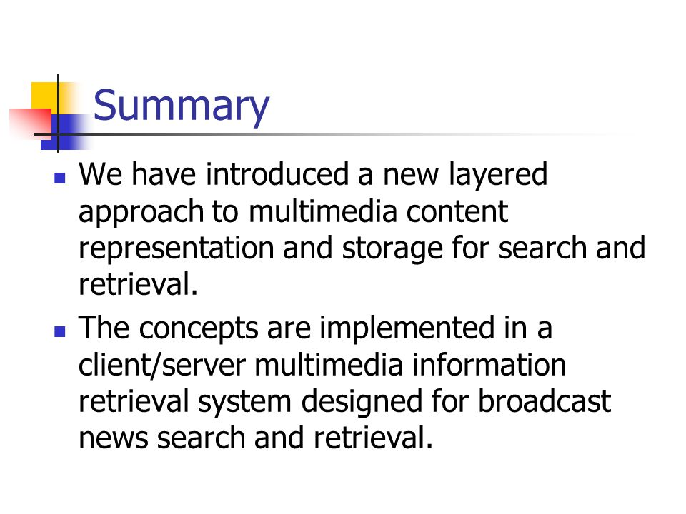 Summary We have introduced a new layered approach to multimedia content representation and storage for search and retrieval.