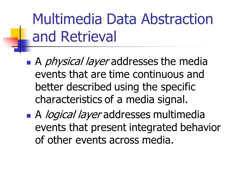 Multimedia Data Abstraction and Retrieval A physical layer addresses the media events that are time continuous and better described using the specific characteristics of a media signal.