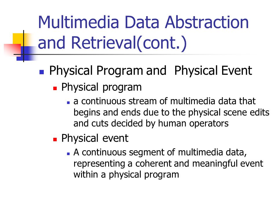 Multimedia Data Abstraction and Retrieval(cont.) Physical Program and Physical Event Physical program a continuous stream of multimedia data that begins and ends due to the physical scene edits and cuts decided by human operators Physical event A continuous segment of multimedia data, representing a coherent and meaningful event within a physical program