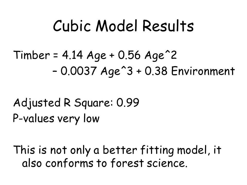 Cubic Model Results Timber = 4.14 Age Age^2 – Age^ Environment Adjusted R Square: 0.99 P-values very low This is not only a better fitting model, it also conforms to forest science.