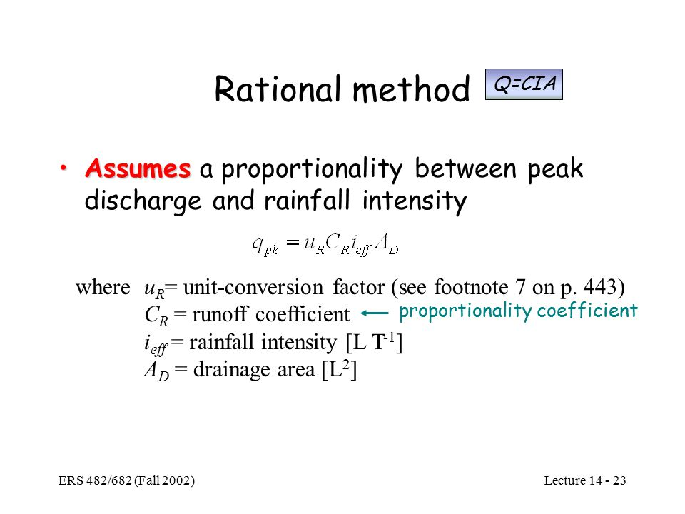 Lecture ERS 482/682 (Fall 2002) Rational method AssumesAssumes a proportionality between peak discharge and rainfall intensity whereu R = unit-conversion factor (see footnote 7 on p.
