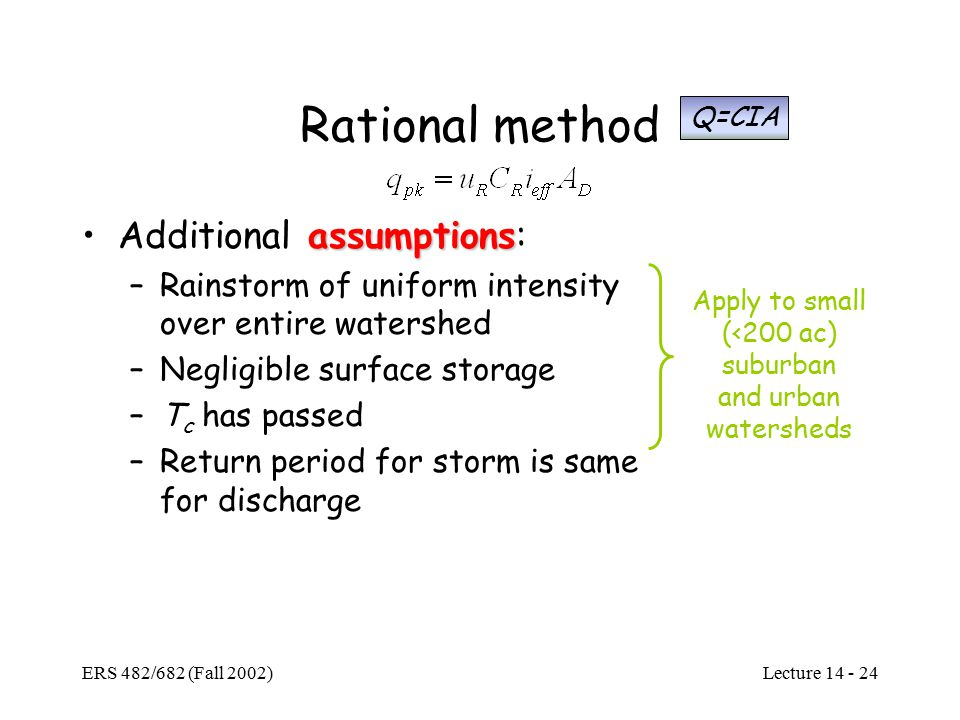 Lecture ERS 482/682 (Fall 2002) Rational method assumptionsAdditional assumptions: –Rainstorm of uniform intensity over entire watershed –Negligible surface storage –T c has passed –Return period for storm is same for discharge Apply to small (<200 ac) suburban and urban watersheds Q=CIA