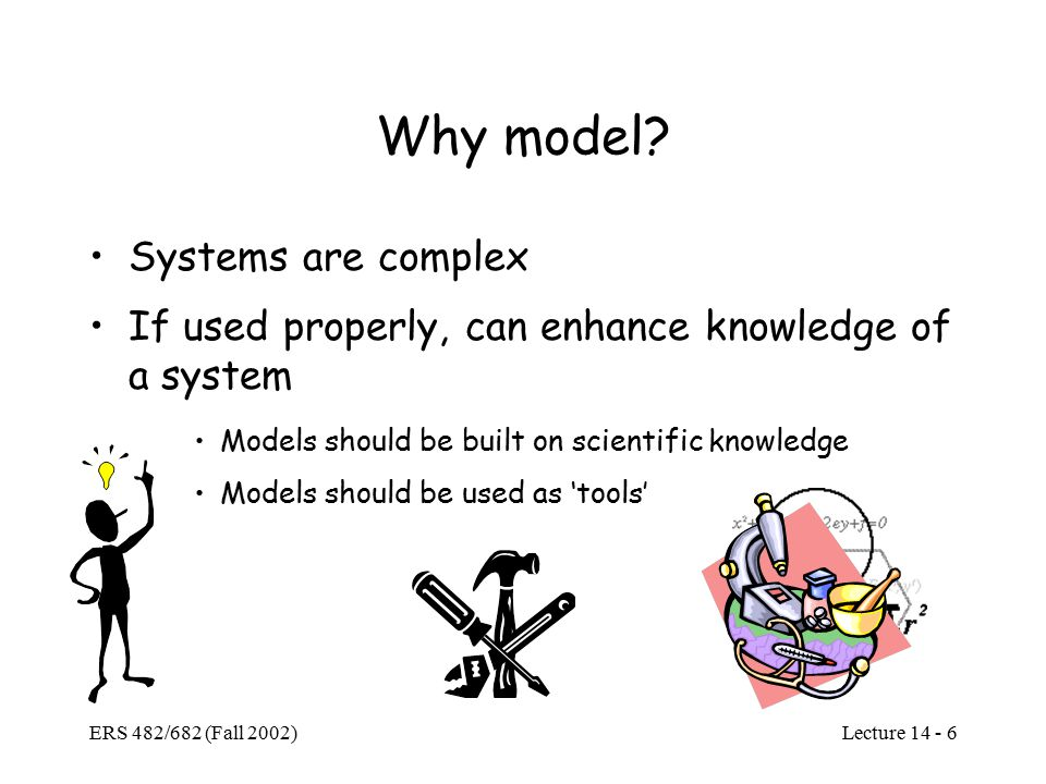 Lecture ERS 482/682 (Fall 2002) Why model.