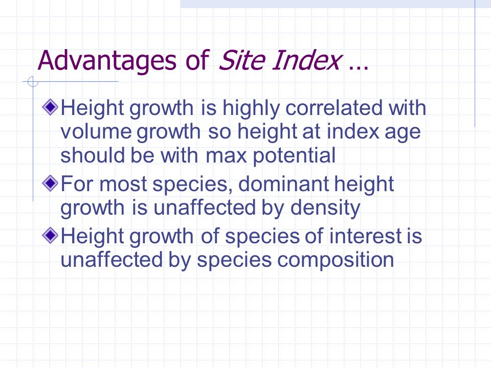Advantages of Site Index … Height growth is highly correlated with volume growth so height at index age should be with max potential For most species, dominant height growth is unaffected by density Height growth of species of interest is unaffected by species composition