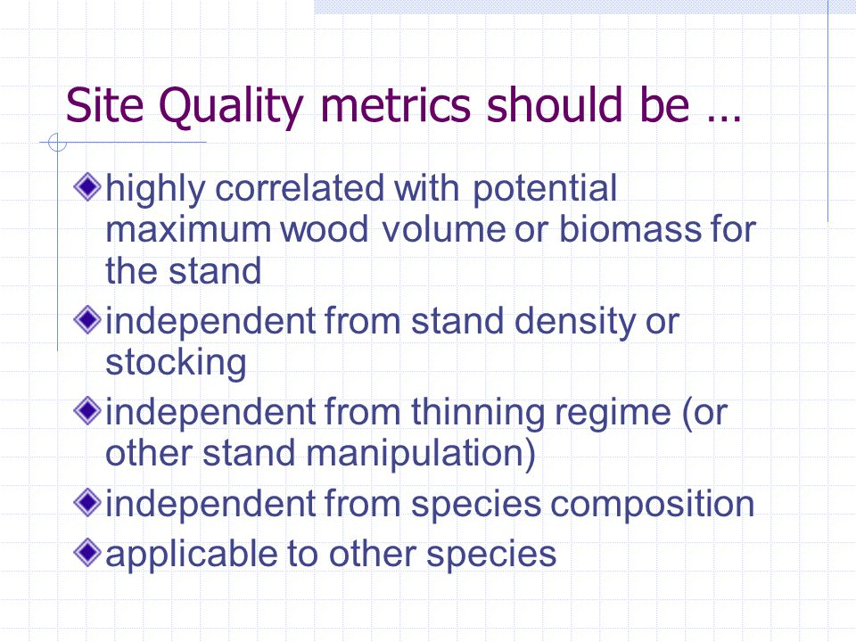 Site Quality metrics should be … highly correlated with potential maximum wood volume or biomass for the stand independent from stand density or stocking independent from thinning regime (or other stand manipulation) independent from species composition applicable to other species