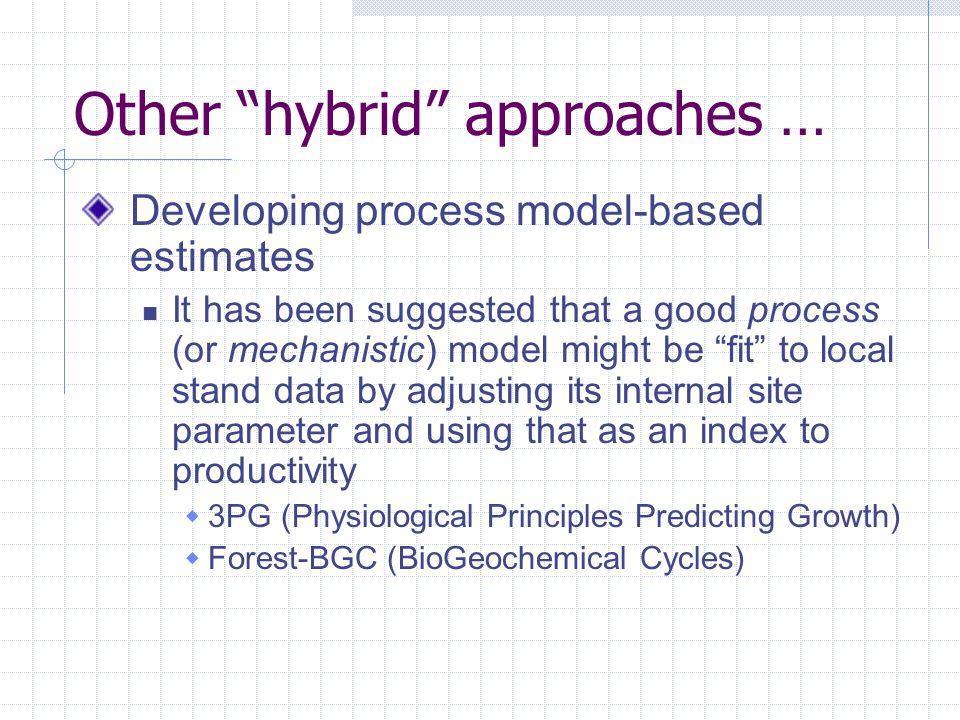 Other hybrid approaches … Developing process model-based estimates It has been suggested that a good process (or mechanistic) model might be fit to local stand data by adjusting its internal site parameter and using that as an index to productivity  3PG (Physiological Principles Predicting Growth)  Forest-BGC (BioGeochemical Cycles)
