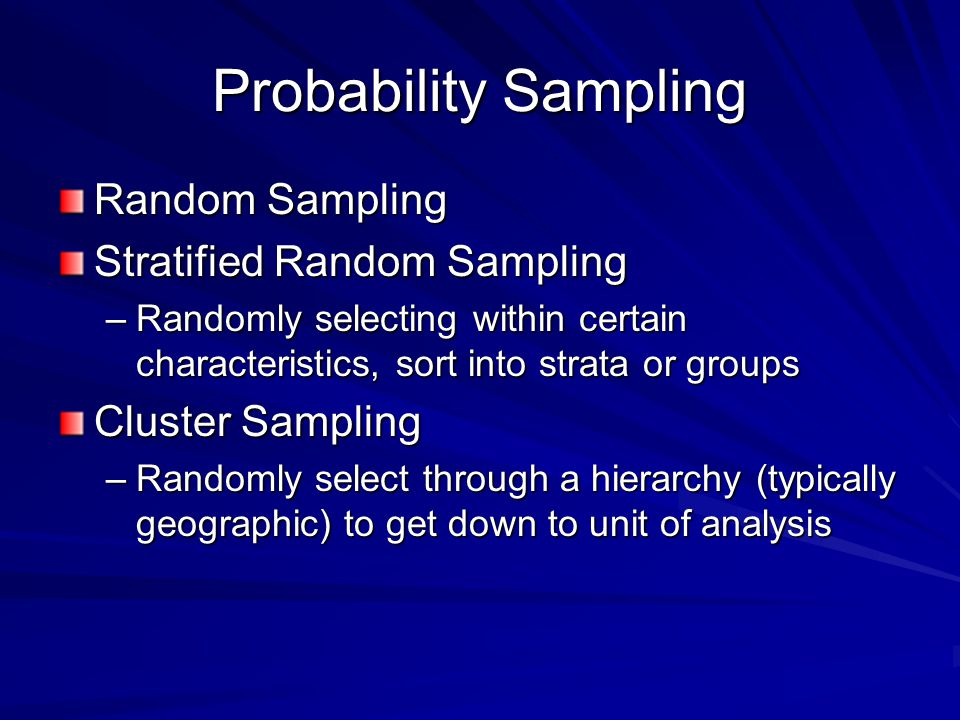 Probability Sampling Random Sampling Stratified Random Sampling –Randomly selecting within certain characteristics, sort into strata or groups Cluster Sampling –Randomly select through a hierarchy (typically geographic) to get down to unit of analysis