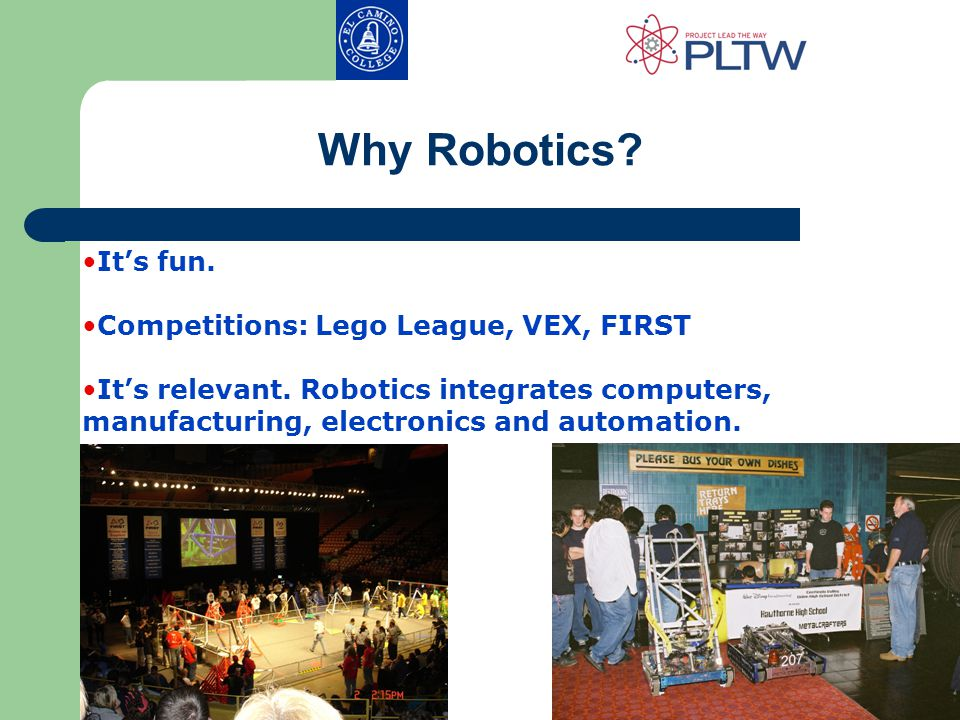 Why Robotics. It's fun. Competitions: Lego League, VEX, FIRST It's relevant.