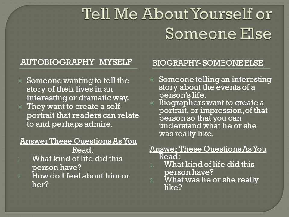 AUTOBIOGRAPHY- MYSELF BIOGRAPHY- SOMEONE ELSE  Someone wanting to tell the story of their lives in an interesting or dramatic way.