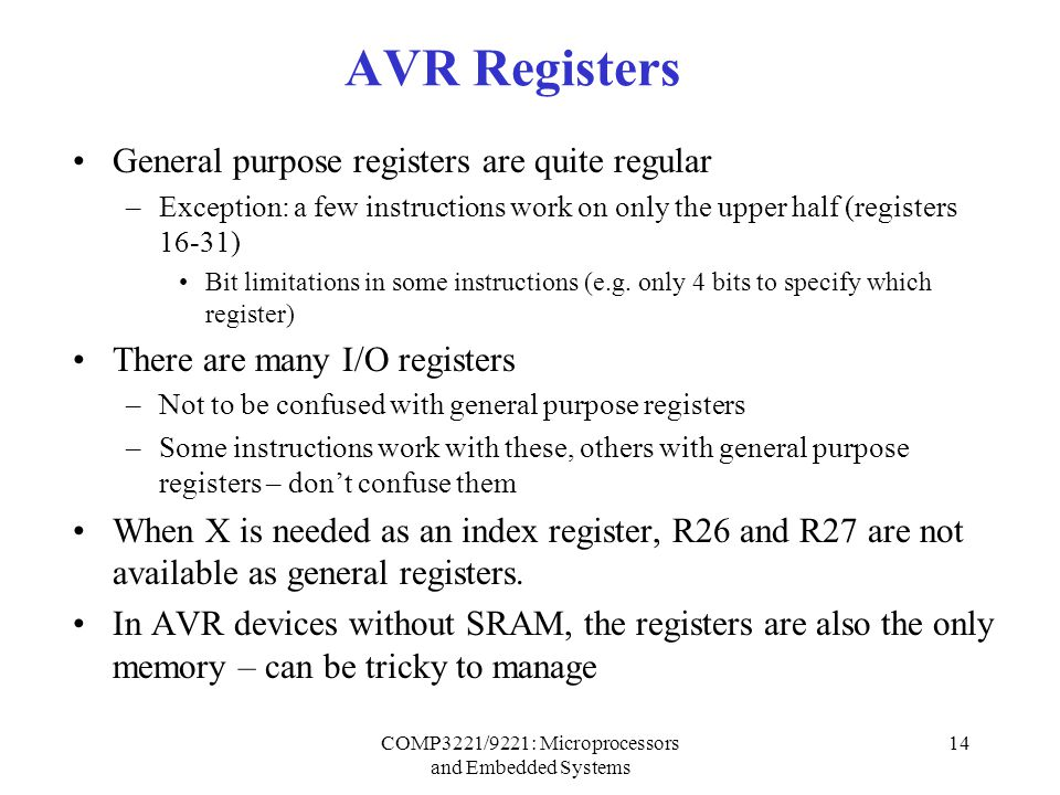 COMP3221/9221: Microprocessors and Embedded Systems 14 AVR Registers General purpose registers are quite regular –Exception: a few instructions work on only the upper half (registers 16-31) Bit limitations in some instructions (e.g.