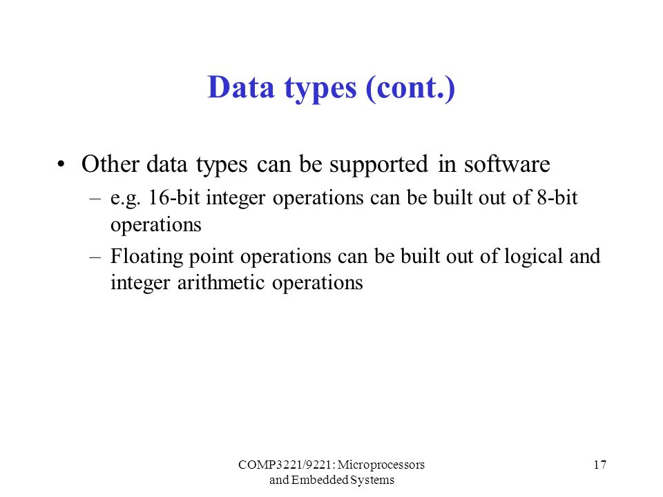 COMP3221/9221: Microprocessors and Embedded Systems 17 Data types (cont.) Other data types can be supported in software –e.g.