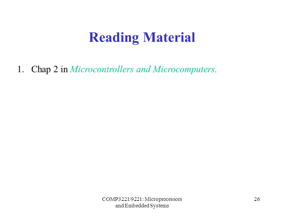 COMP3221/9221: Microprocessors and Embedded Systems 26 Reading Material 1.Chap 2 in Microcontrollers and Microcomputers.