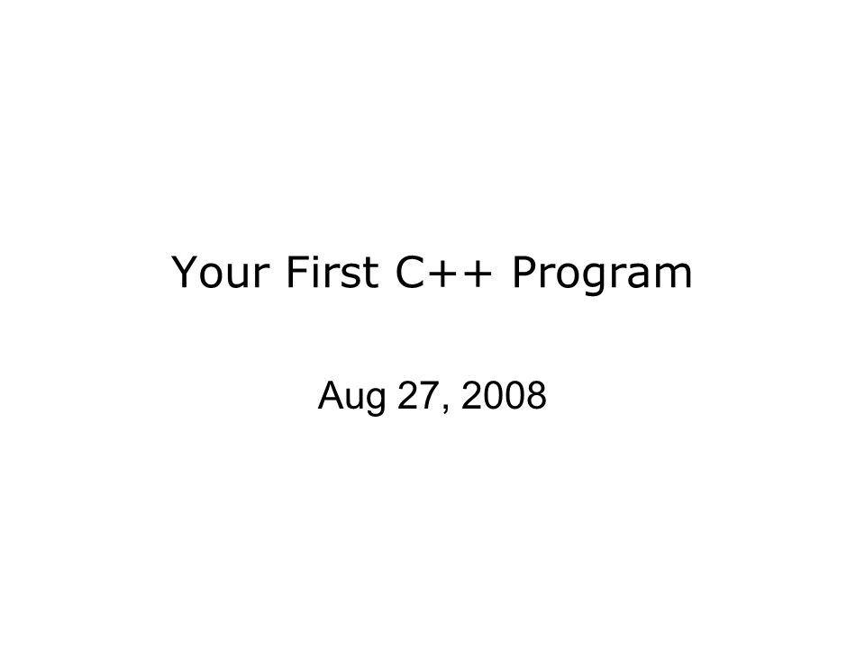 Your First C++ Program Aug 27, 2008