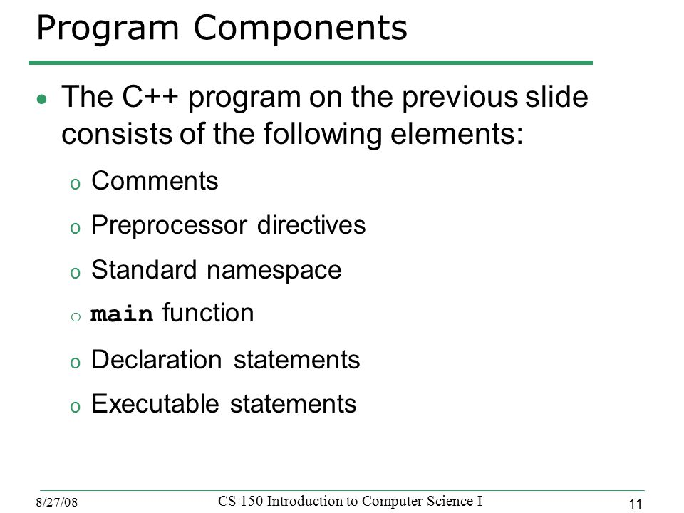 11 8/27/08 CS 150 Introduction to Computer Science I Program Components  The C++ program on the previous slide consists of the following elements: o Comments o Preprocessor directives o Standard namespace o main function o Declaration statements o Executable statements