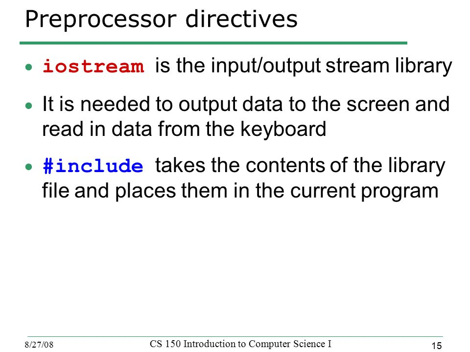 15 8/27/08 CS 150 Introduction to Computer Science I Preprocessor directives  iostream is the input/output stream library  It is needed to output data to the screen and read in data from the keyboard  #include takes the contents of the library file and places them in the current program
