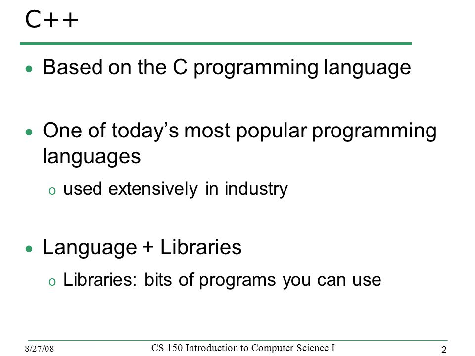 2 8/27/08 CS 150 Introduction to Computer Science I C++  Based on the C programming language  One of today's most popular programming languages o used extensively in industry  Language + Libraries o Libraries: bits of programs you can use