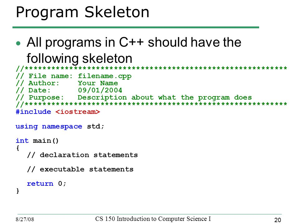 20 8/27/08 CS 150 Introduction to Computer Science I Program Skeleton  All programs in C++ should have the following skeleton //*********************************************************** // File name: filename.cpp // Author: Your Name // Date: 09/01/2004 // Purpose: Description about what the program does //*********************************************************** #include using namespace std; int main() { // declaration statements // executable statements return 0; }