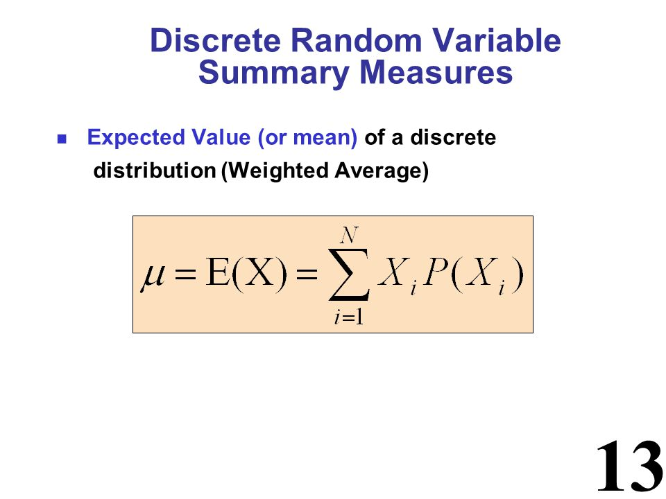 13 Discrete Random Variable Summary Measures Expected Value (or mean) of a discrete distribution (Weighted Average)